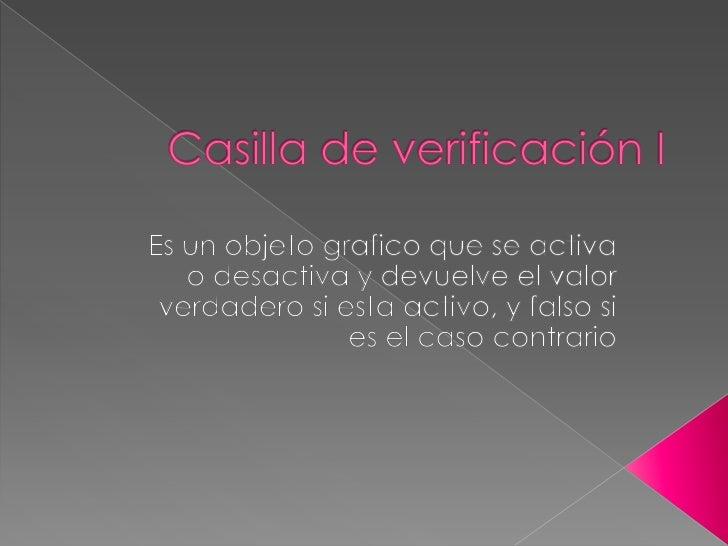 Casilla de verificación I<br />Es un objeto grafico que se activa o desactiva y devuelve el valor verdadero si esta activo...