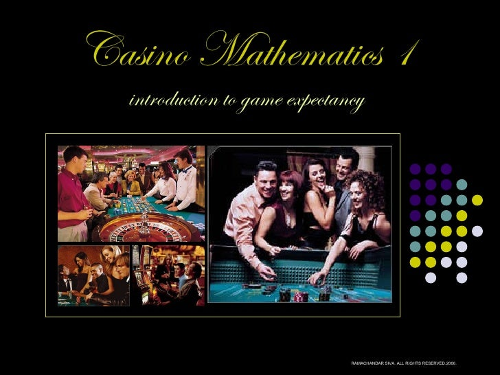 Casino Mathematics 1 introduction to game expectancy RAMACHANDAR SIVA. ALL RIGHTS RESERVED.2006.