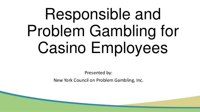 Responsible and Problem Gambling for Casino Employees Presented by: New York Council on Problem Gambling, Inc.
