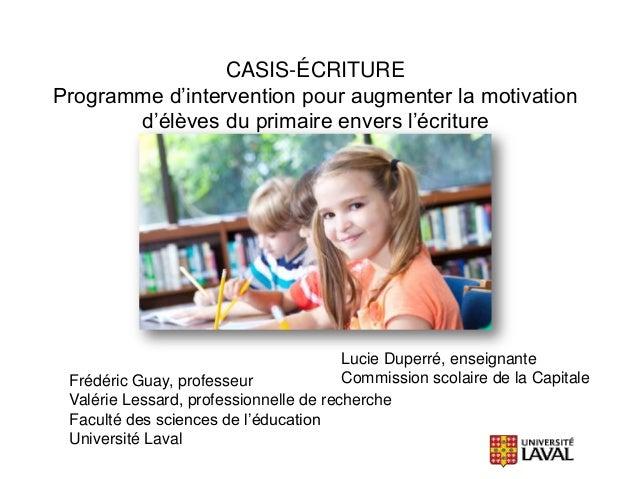 CASIS-ÉCRITURE Programme d'intervention pour augmenter la motivation d'élèves du primaire envers l'écriture  Lucie Duperré...