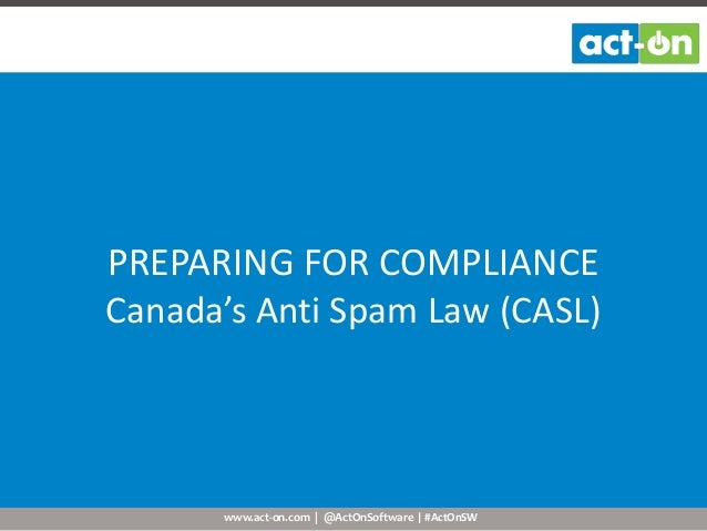 www.act-on.com | @ActOnSoftware | #ActOnSW PREPARING FOR COMPLIANCE Canada's Anti Spam Law (CASL)
