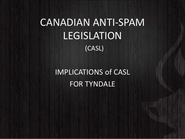 CANADIAN ANTI-SPAM LEGISLATION IMPLICATIONS of CASL FOR TYNDALE (CASL)