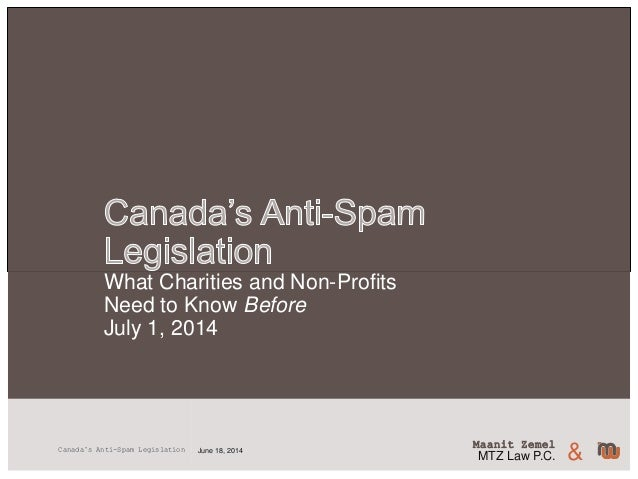 Maanit Zemel MTZ Law P.C. &June 18, 2014Canada's Anti-Spam Legislation What Charities and Non-Profits Need to Know Before ...