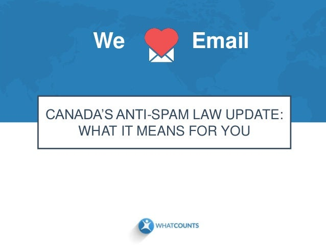 We Email CANADA'S ANTI-SPAM LAW UPDATE: WHAT IT MEANS FOR YOU