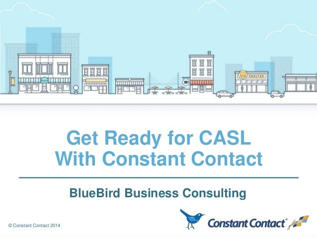 © Constant Contact 2014 Get Ready for CASL With Constant Contact BlueBird Business Consulting