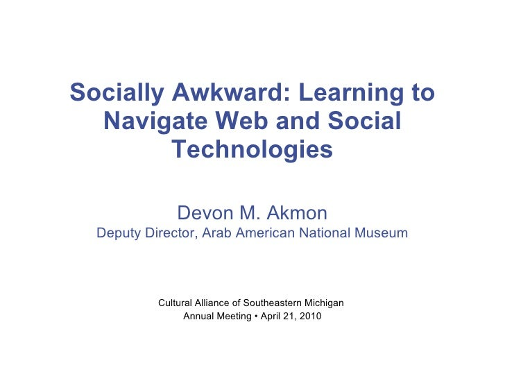 Socially Awkward: Learning to Navigate Web and Social Technologies Cultural Alliance of Southeastern Michigan  Annual Meet...