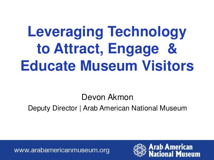Leveraging Technology to Attract, Engage  & Educate Museum Visitors<br />Devon Akmon <br />Deputy Director | Arab American...