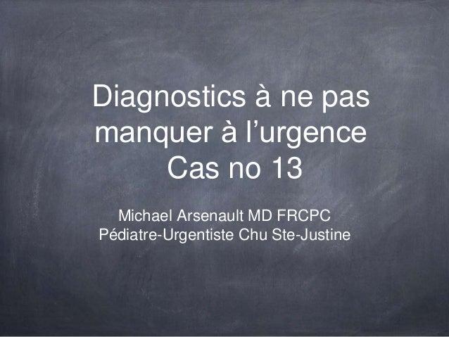Diagnostics à ne pas manquer à l'urgence Cas no 13 Michael Arsenault MD FRCPC Pédiatre-Urgentiste Chu Ste-Justine