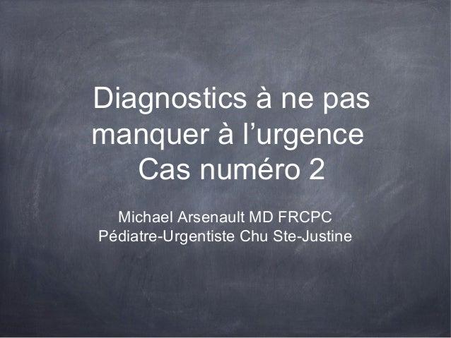 Diagnostics à ne pas manquer à l'urgence Cas numéro 2 Michael Arsenault MD FRCPC Pédiatre-Urgentiste Chu Ste-Justine