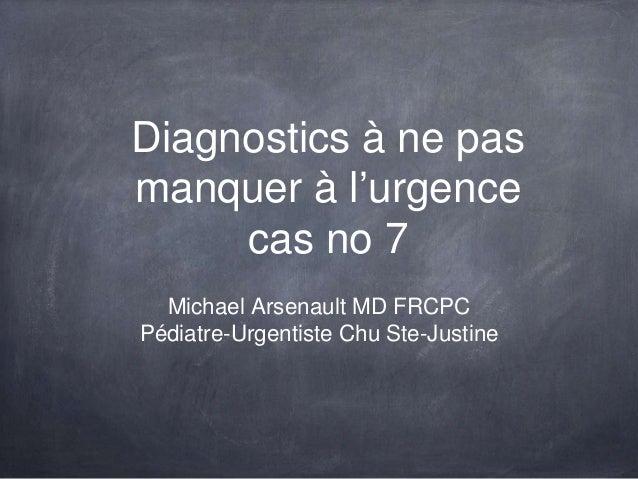 Diagnostics à ne pas manquer à l'urgence cas no 7 Michael Arsenault MD FRCPC Pédiatre-Urgentiste Chu Ste-Justine