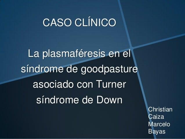 CASO CLÍNICO La plasmaféresis en el síndrome de goodpasture asociado con Turner síndrome de Down Christian Caiza Marcelo B...