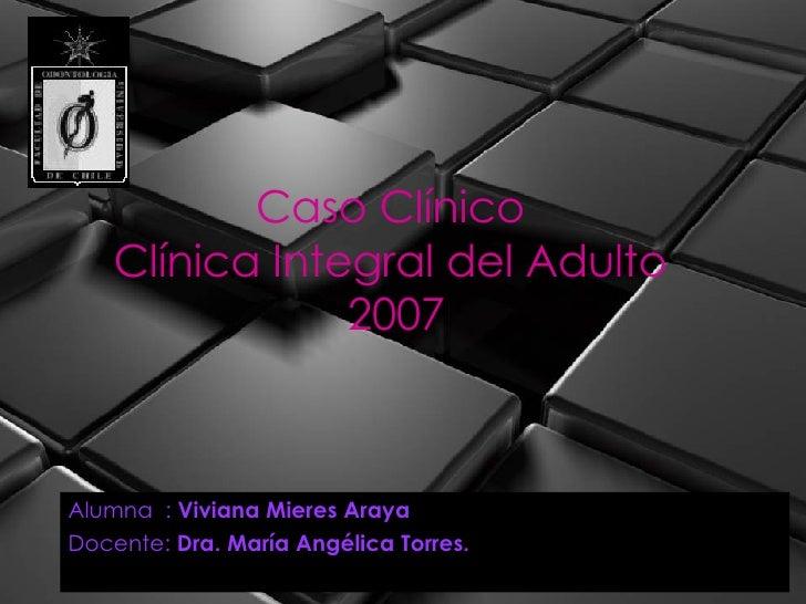 Caso Clínico  Clínica Integral del Adulto  2007 Alumna  :  Viviana Mieres Araya Docente:  Dra. María Angélica Torres.