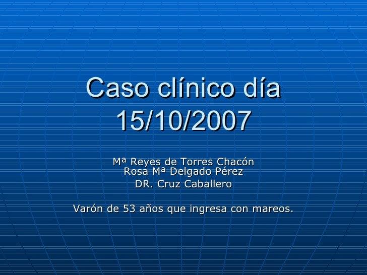 Caso clínico día 15/10/2007 Mª Reyes de Torres Chacón Rosa Mª Delgado Pérez DR. Cruz Caballero Varón de 53 años que ingres...