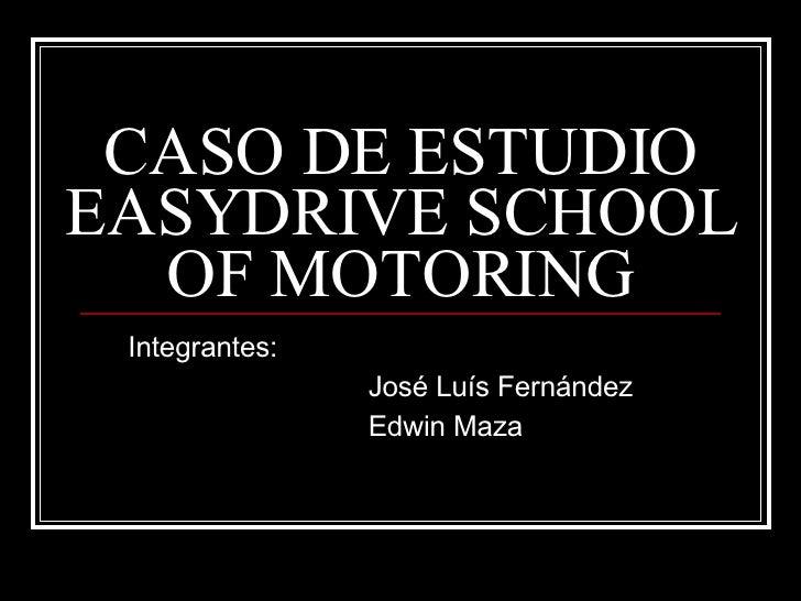 CASO DE ESTUDIO EASYDRIVE SCHOOL OF MOTORING Integrantes: José Luís Fernández Edwin Maza