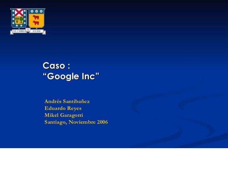 """Caso : """" Google Inc"""" Andrés Santibañez Eduardo Reyes Mikel Garagorri Santiago, Noviembre 2006"""