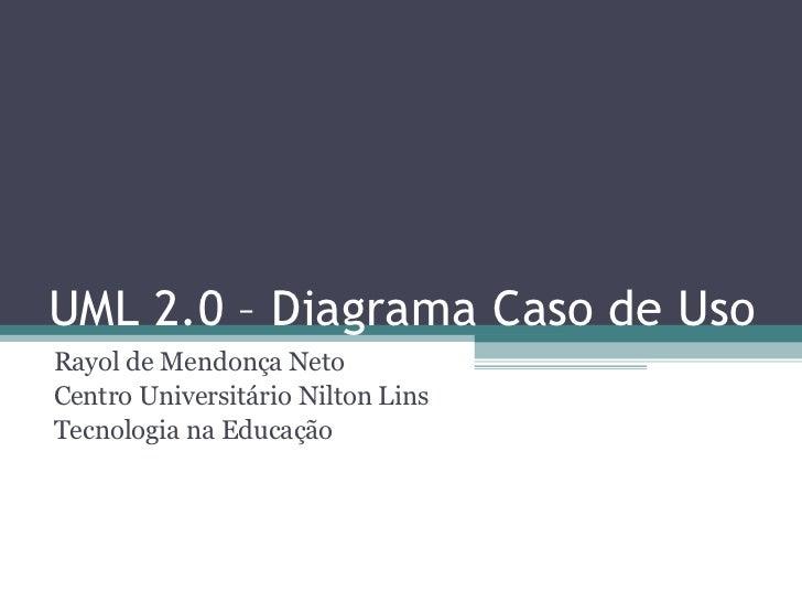 UML 2.0 – Diagrama Caso de Uso Rayol de Mendonça Neto Centro Universitário Nilton Lins Tecnologia na Educação