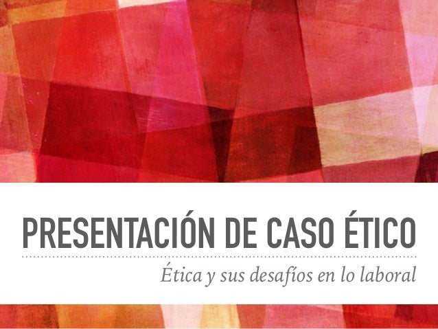PRESENTACIÓN DE CASO ÉTICO Ética y sus desafíos en lo laboral