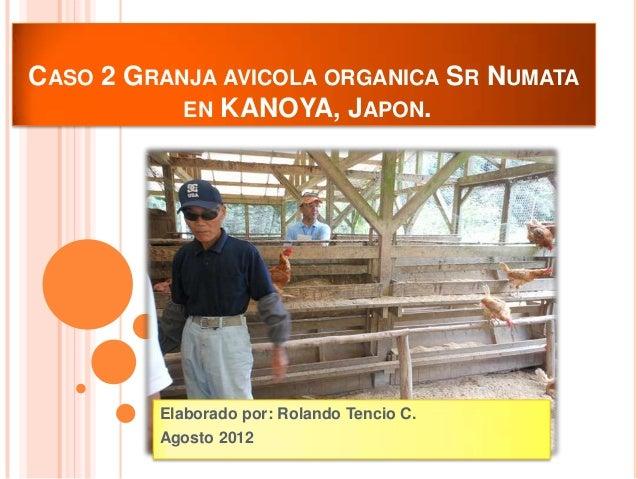 CASO 2 GRANJA AVICOLA ORGANICA SR NUMATA           EN KANOYA, JAPON.         Elaborado por: Rolando Tencio C.         Agos...