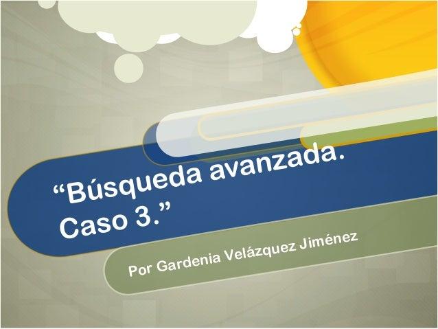"""Búsqueda avanzada. Caso 3."" Por Gardenia Velázquez Jiménez"