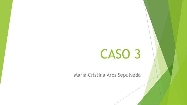 CASO 3 María Cristina Aros Sepúlveda