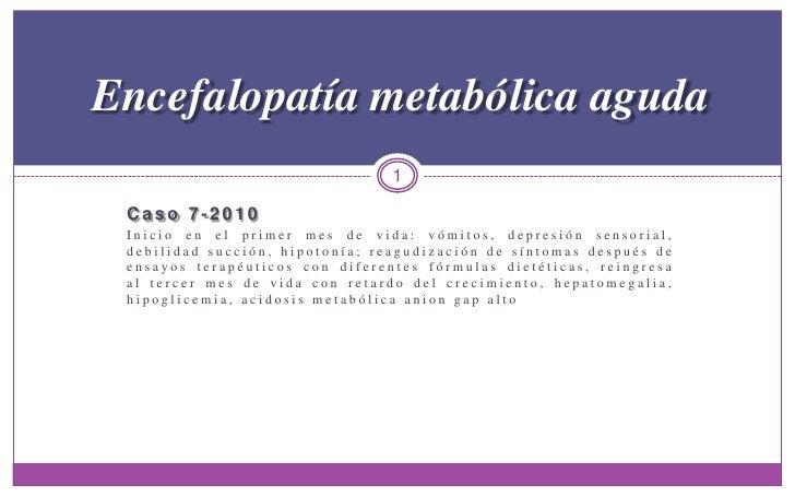 Caso 7-2010<br />Inicio en el primer mes de vida: vómitos, depresión sensorial, debilidad succión, hipotonía; reagudizació...