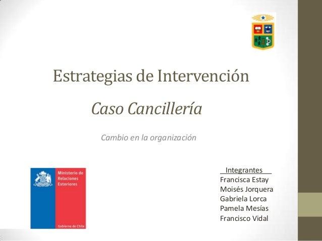 Estrategias de Intervención Caso Cancillería Cambio en la organización  Integrantes Francisca Estay Moisés Jorquera Gabrie...