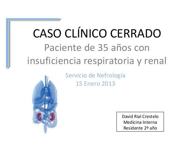 CASO CLÍNICO CERRADO    Paciente de 35 años coninsuficiencia respiratoria y renal         Servicio de Nefrología          ...
