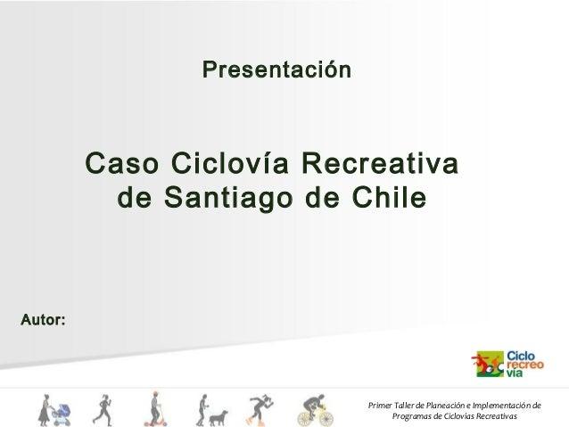 Primer Taller de Planeación e Implementación de Programas de Ciclovías Recreativas Caso Ciclovía Recreativa de Santiago de...