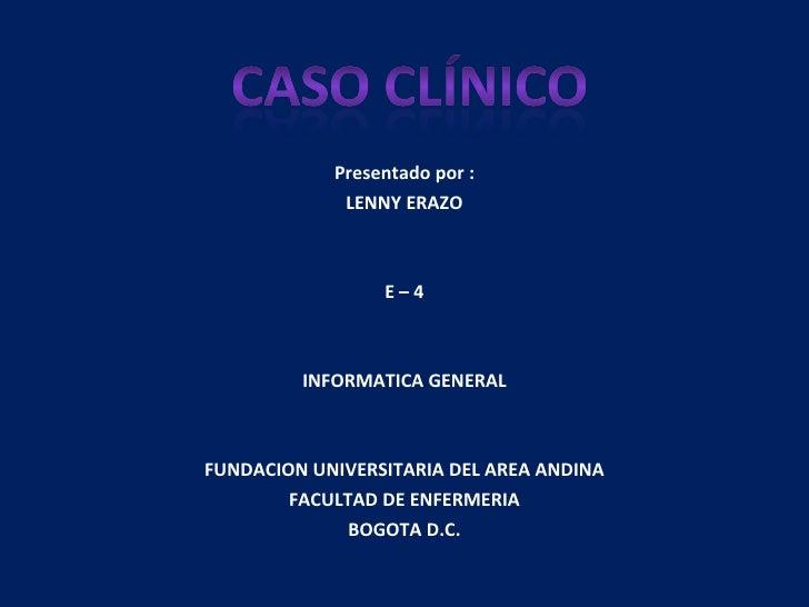 Presentado por : LENNY ERAZO E – 4 INFORMATICA GENERAL FUNDACION UNIVERSITARIA DEL AREA ANDINA FACULTAD DE ENFERMERIA BOGO...