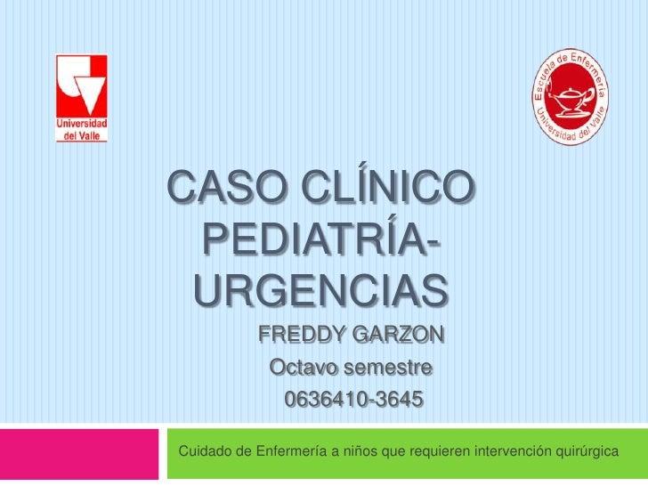 Caso clínicopediatría-URGENCIAS<br />FREDDY GARZON<br />Octavo semestre <br /> 0636410-3645<br />Cuidado de Enfermería a n...