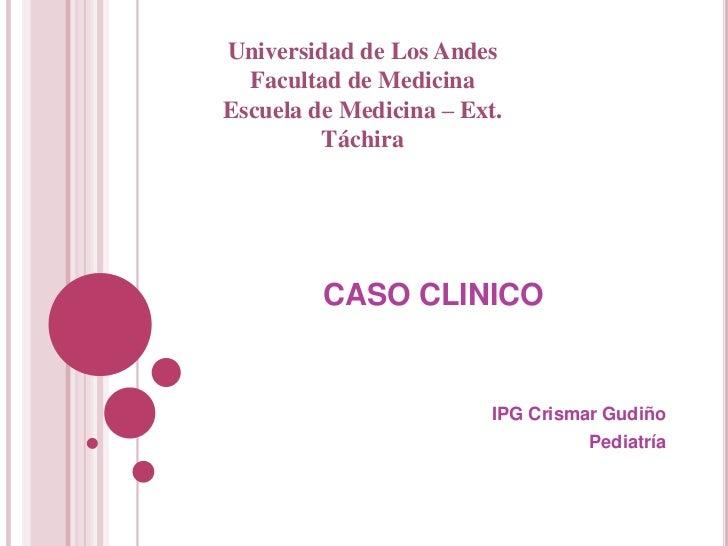 Universidad de Los Andes  Facultad de MedicinaEscuela de Medicina – Ext.         Táchira         CASO CLINICO             ...