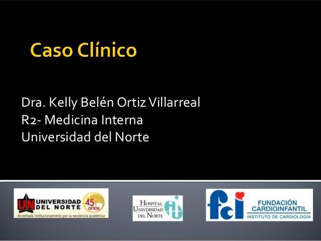 Dra. Kelly Belén Ortiz VillarrealR2- Medicina InternaUniversidad del Norte