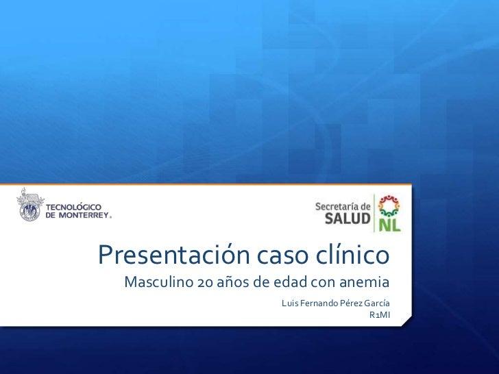Presentación caso clínico  Masculino 20 años de edad con anemia                       Luis Fernando Pérez García          ...