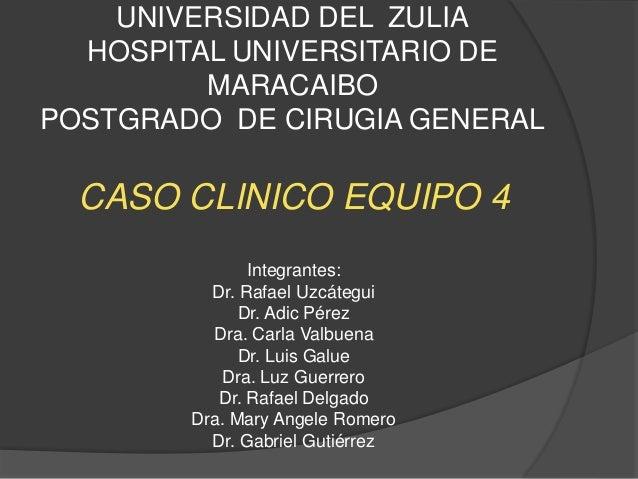 UNIVERSIDAD DEL ZULIA HOSPITAL UNIVERSITARIO DE MARACAIBO POSTGRADO DE CIRUGIA GENERAL CASO CLINICO EQUIPO 4 Integrantes: ...