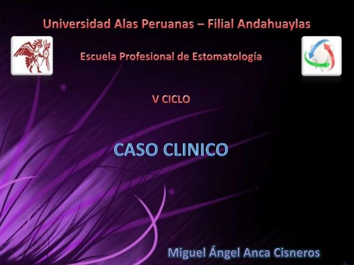 Universidad Alas Peruanas – Filial Andahuaylas<br />Escuela Profesional de Estomatología V CICLO <br />CASO CLINICO <br />...