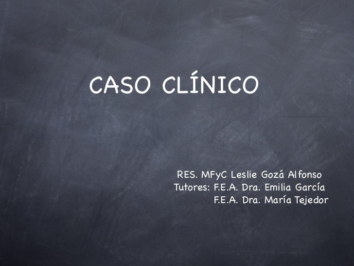 CASO CLÍNICO      RES. MFyC Leslie Gozá Alfonso     Tutores: F.E.A. Dra. Emilia García              F.E.A. Dra. María Teje...