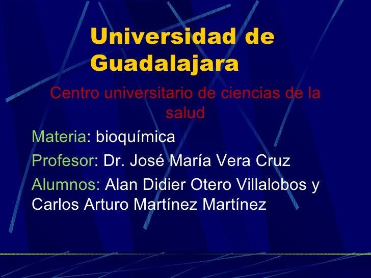 Universidad de Guadalajara <ul><li>Centro universitario de ciencias de la salud </li></ul><ul><li>Materia : bioquímica </l...