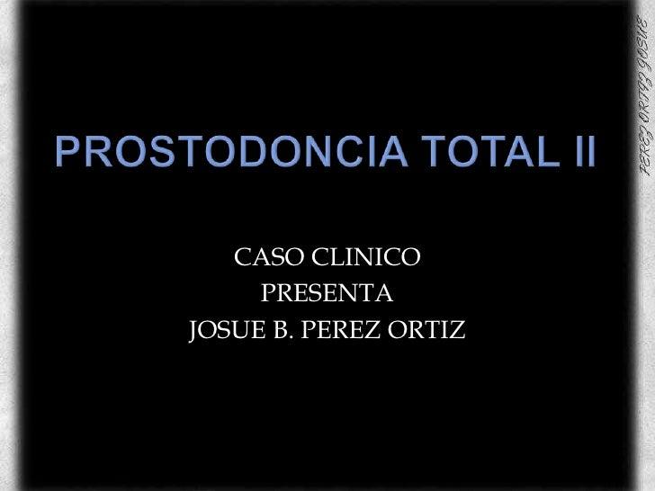 PROSTODONCIA TOTAL II<br />CASO CLINICO <br />PRESENTA <br />JOSUE B. PEREZ ORTIZ<br />