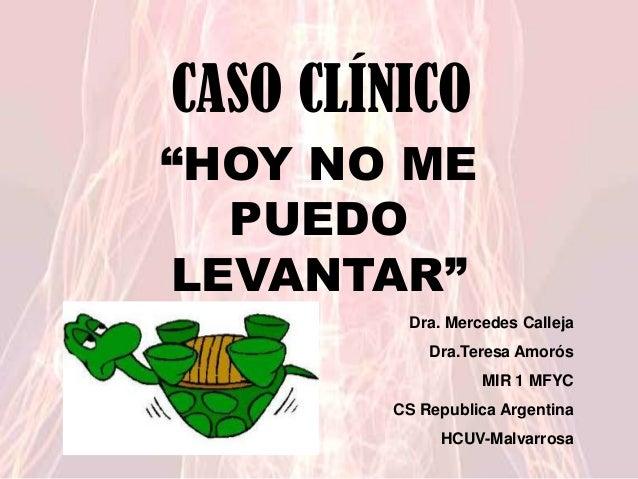 "CASO CLÍNICO ""HOY NO ME CASO CLINICO PUEDO LEVANTAR"" Dra. Mercedes Calleja Dra.Teresa Amorós  MIR 1 MFYC CS Republica Arge..."