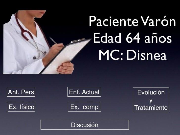 Paciente Varón                     Edad 64 años                      MC: DisneaAnt. Pers    Enf. Actual    Evolución      ...