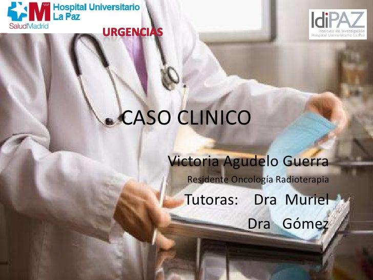 URGENCIAS<br />CASO CLINICO<br />Victoria Agudelo Guerra<br />Residente Oncología Radioterapia<br />    Tutoras:    Dra  M...
