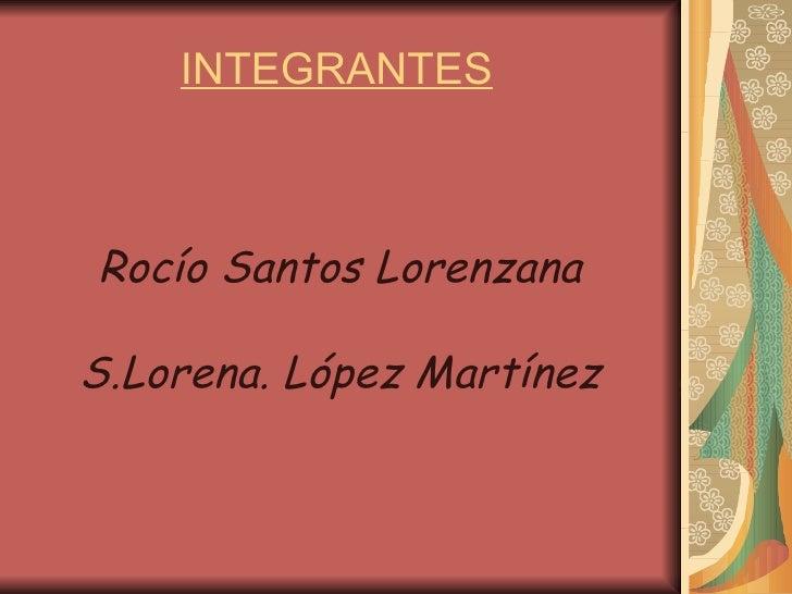 INTEGRANTES   Rocío Santos Lorenzana S.Lorena. López Martínez