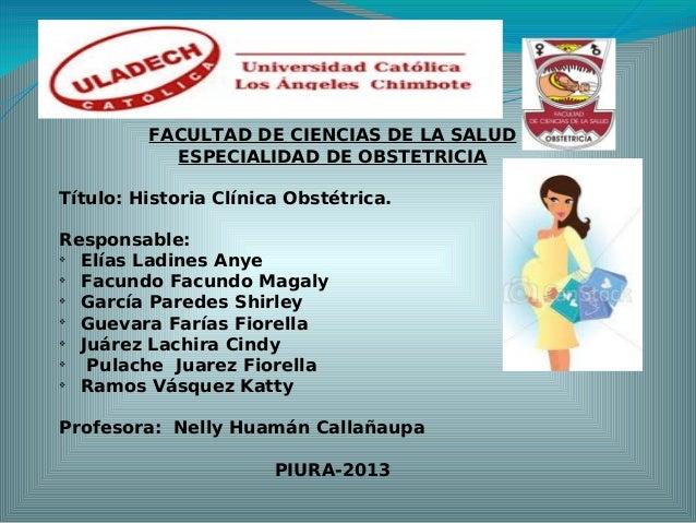 FACULTAD DE CIENCIAS DE LA SALUD ESPECIALIDAD DE OBSTETRICIA Título: Historia Clínica Obstétrica. Responsable:  Elías Lad...