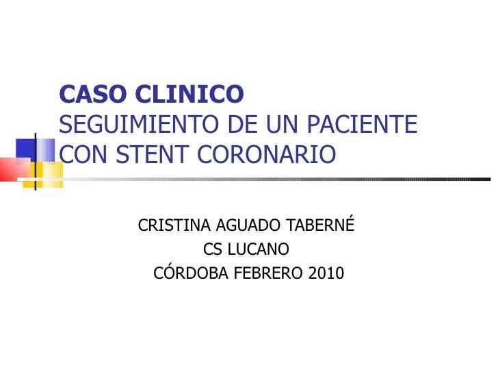 CASO CLINICO   SEGUIMIENTO DE UN PACIENTE CON STENT CORONARIO CRISTINA AGUADO TABERNÉ  CS LUCANO  CÓRDOBA FEBRERO 2010