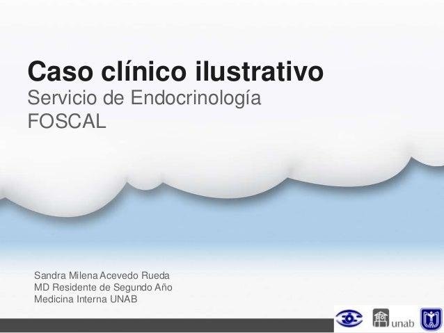 Caso clínico ilustrativoSandra Milena Acevedo RuedaMD Residente de Segundo AñoMedicina Interna UNABServicio de Endocrinolo...