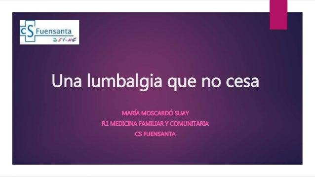 Una lumbalgia que no cesa MARÍA MOSCARDÓ SUAY R1 MEDICINA FAMILIAR Y COMUNITARIA CS FUENSANTA