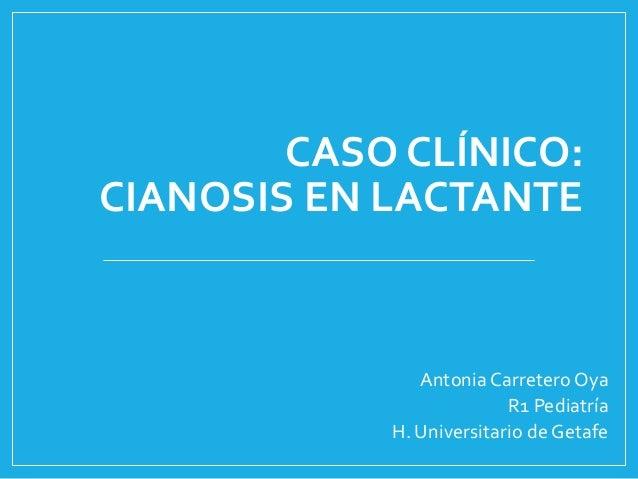 CASO CLÍNICO:CIANOSIS EN LACTANTEAntonia Carretero OyaR1 PediatríaH. Universitario de Getafe