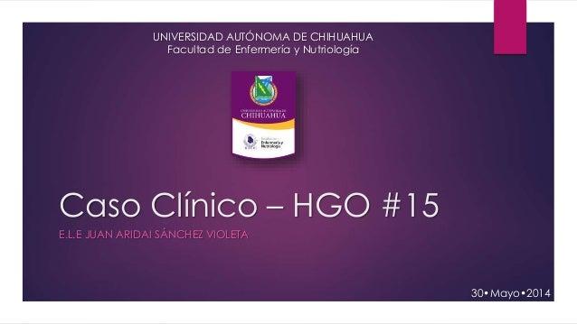 Caso Clínico – HGO #15 E.L.E JUAN ARIDAI SÁNCHEZ VIOLETA 30•Mayo•2014 UNIVERSIDAD AUTÓNOMA DE CHIHUAHUA Facultad de Enferm...