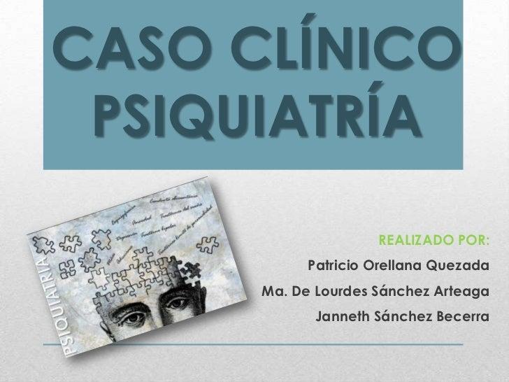 CASO CLÍNICO PSIQUIATRÍA                     REALIZADO POR:            Patricio Orellana Quezada      Ma. De Lourdes Sánch...