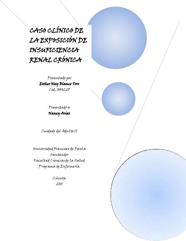 62865147955CASO CLÍNICO DE LA EXPOSICIÓN DE INSUFICIENCIA RENAL CRÓNICAPresentado por Esther Nay Blanco ToroCod. 1800229Pr...